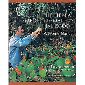 The Herbal Medicine Maker's Handbook - A Home Manual by James Green -