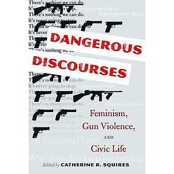 Dangerous Discourses - Feminism - Gun Violence - & Civic Life by Cathe
