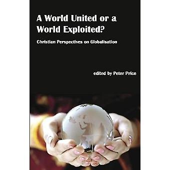World United or a World Exploited Christian Perspectives on Globalisation by Price & Peter