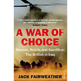 A War of Choice Honour Hubris and Sacrifice  The British in Iraq by Jack Fairweather