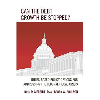 Can the Debt Growth Be Stopped RulesBased Policy Options for Addressing the Federal Fiscal Crisis by Merrifield & John D
