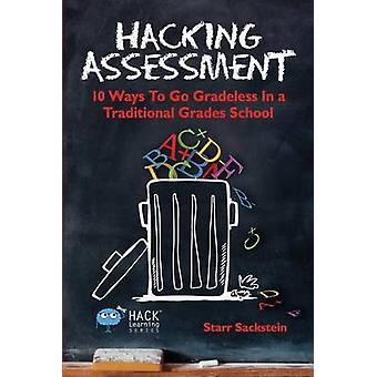 Hacking Assessment 10 Ways to Go Gradeless in a Traditional Grades School by Sackstein & Starr