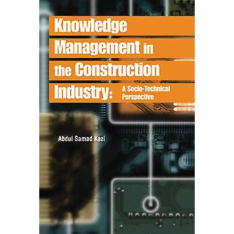 Knowledge Management in the Construction Industry A SocioTechnical Perspective by Kazi & Abdul Samad