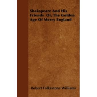 Shakspeare And His Friends  Or The Golden Age Of Merry England by Williams & Robert Folkestone