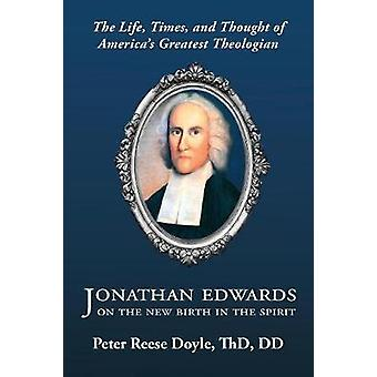 Jonathan Edwards on the New Birth in the Spirit An Introduction to the Life Times and Thought of Americas Greatest Theologian by Doyle & Peter Reese