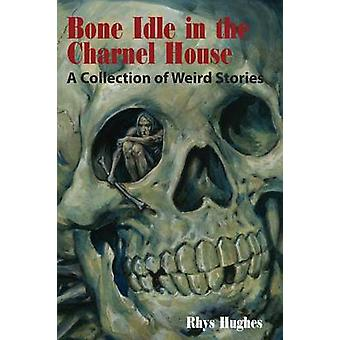 Bone Idle in the Charnel House A Collection of Weird Stories by Hughes & Rhys