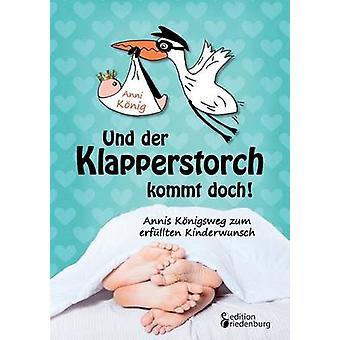 Und der Klapperstorch kommt doch Annis Knigsweg zum erfllten Kinderwunsch by Knig & Anni