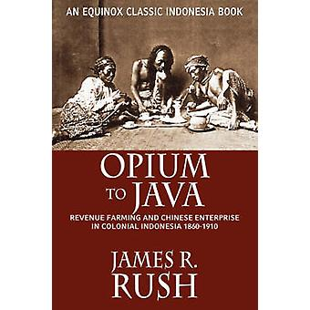 Opium to Java Revenue Farming and Chinese Enterprise in Colonial Indonesia 18601910 by Rush & James R.