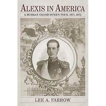 Alexis in America - A Russian Grand Duke's Tour - 1871-1872 by Lee A F