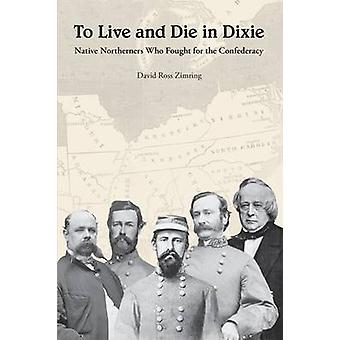 To Live and Die in Dixie - Native Northerners Who Fought for the Confe