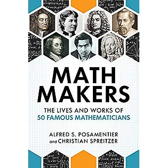 Math Makers - The Lives and Works of 50 Famous Mathematicians by Alfre