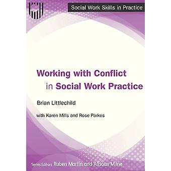 Working with Conflict in Social Work Practice by Littlechild & BrianMills & KarenParkes & Rose