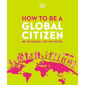 How to be a Global Citizen  Be Informed. Get Involved. by DK