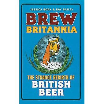 Brew Britannia - The Strange Rebirth of British Beer by Jessica Boak -