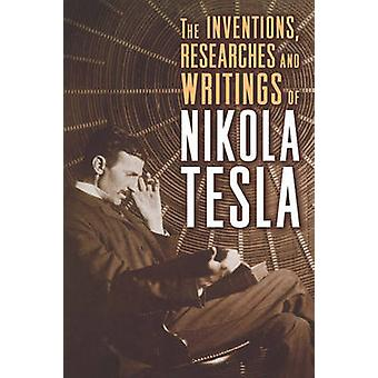 The Inventions - Researches and Writings of Nikola Tesla by Nikola Te