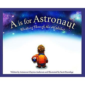 A is for Astronaut - Blasting Through the Alphabet by Clayton Anderson