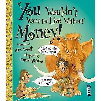 You Wouldn't Want to Live Without Money by Alex Woolf - David Antram