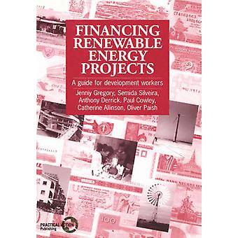 Financing Renewable Energy Projects  A guide for development workers by Jenniy Gregory & Semida Silveira & Anthony Derrick & Paul Cowley & Catherine Alinson