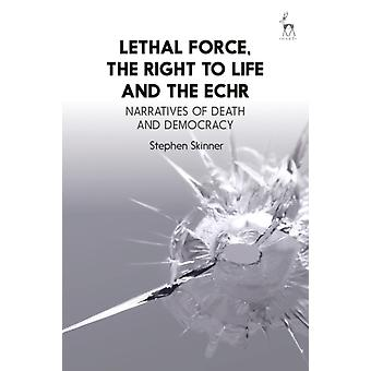 Lethal Force the Right to Life and the ECHR by Stephen Skinner