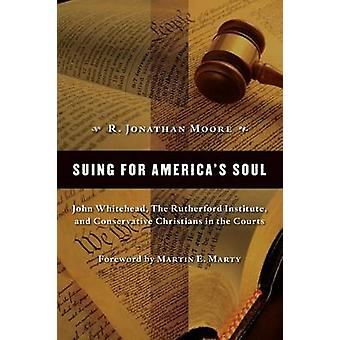 Suing for Americas Soul John Whitehead the Rutherford Institute and Conservative Christians in the Courts by Moore & R. Jonathan