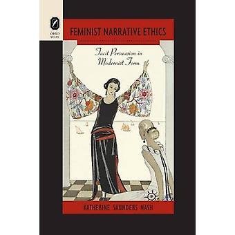 Feminist Narrative Ethics Tacit Persuasion in Modernist Form by Nash & Katherine Saunders