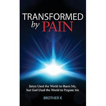 Transformed by Pain Satan Used the World to Harm Me but God Used the World to Prepare Me by Brother K