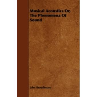 Musical Acoustics Or the Phenomena of Sound by Broadhouse & John