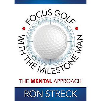 Focus Golf with the Milestone Man The Mental Approach by Streck & Ron