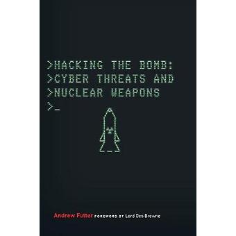 Hacking the Bomb - Cyber Threats and Nuclear Weapons by Andrew Futter