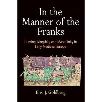 In the Manner of the Franks  Hunting Kingship and Masculinity in Early Medieval Europe by Eric J Goldberg