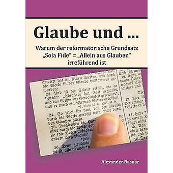 Glaube und ...Warum der reformatorische Grundsatz Sola Fide  Allein aus Glauben irrefhrend ist by Basnar & Alexander