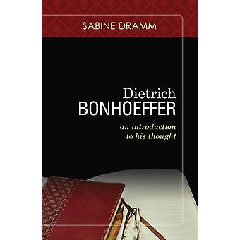 Dietrich Bonhoeffer - An Introduction to His Thought by Sabine Dramm -