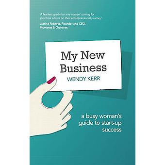 My New Business  A Busy Womans Guide to StartUp Success by Wendy Kerr