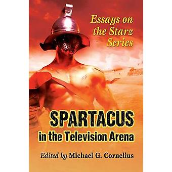 Spartacus in the Television Arena Essays on the Starz Series by Cornelius & Michael G