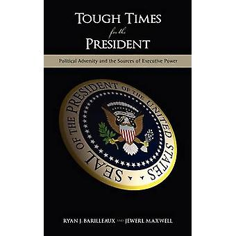 Tough Times for the President Political Adversity and the Sources of Executive Power by Barilleaux & Ryan J.