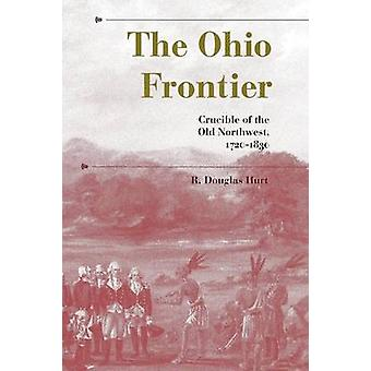 The Ohio Frontier Crucible of the Old Northwest 17201830 by Hurt & R. Douglas