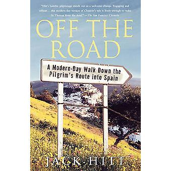Off the Road A ModernDay Walk Down the Pilgrims Route Into Spain by Hitt & Jack