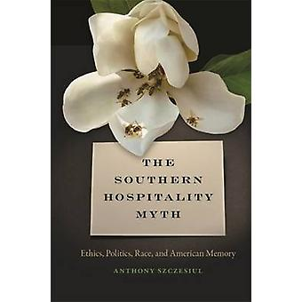 Southern Hospitality Myth Ethics Politics Race and American Memory by Szczesiul & Anthony