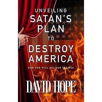 Unveiling Satans Plan to Destroy America How God Will Deliver the USA by Hope & David