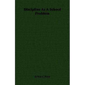 Discipline As A School Problem by Perry & Arthur C