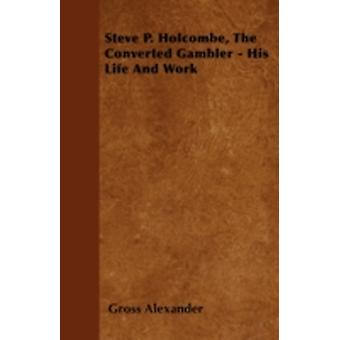 Steve P. Holcombe the Converted Gambler  His Life and Work by Alexander & Gross