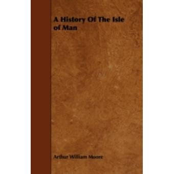A History Of The Isle of Man by Moore & Arthur William