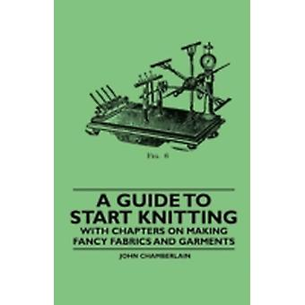 A Guide to Start Knitting  With Chapters on Making Fancy Fabrics and Garments by Chamberlain & John