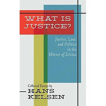What Is Justice Justice Law and Politics in the Mirror of Science by Kelsen & Hans