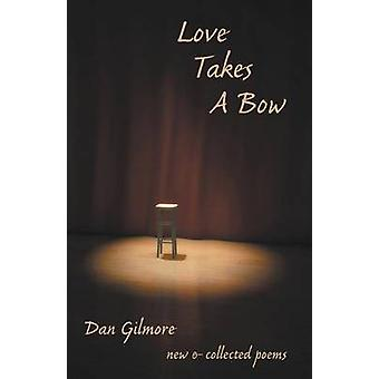 Love Takes a Bow New and Collected Poems by Gilmore & Dan