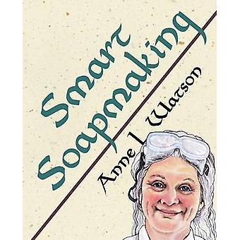 Smart Soapmaking The Simple Guide to Making Soap Quickly Safely and Reliably or How to Make Soap Thats Perfect for You Your Family or Friends by Watson & Anne L.