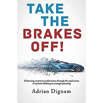 Take the brakes off Enhancing corporate performance through the application of systems thinking to strategic planning by Dignam & Adrian