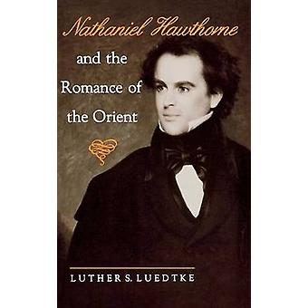 Nathaniel Hawthorne and the Romance of the Orient by Luther S. Luedtk