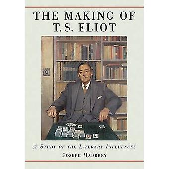 The Making of T.S. Eliot - A Study of the Literary Influences by Josep