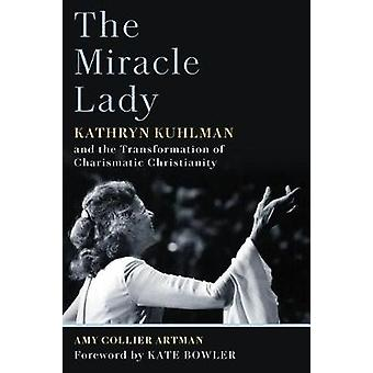 The Miracle Lady - Kathryn Kuhlman and the Transformation of Charismat